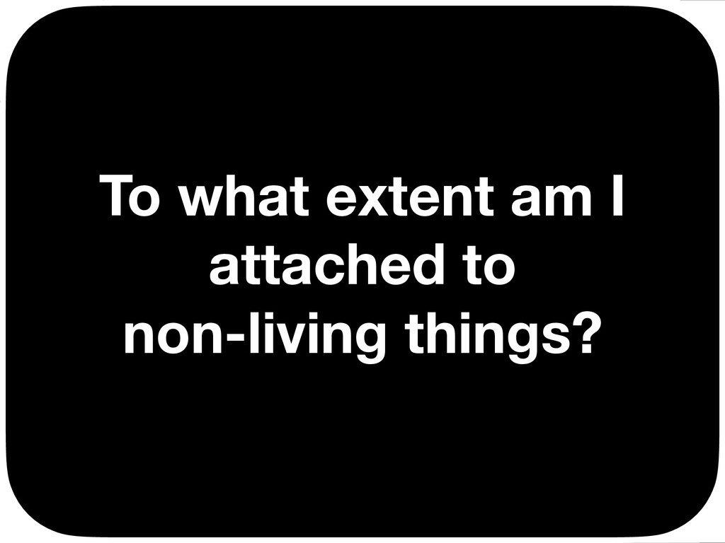 To what extent am I attached to non-living thin...
