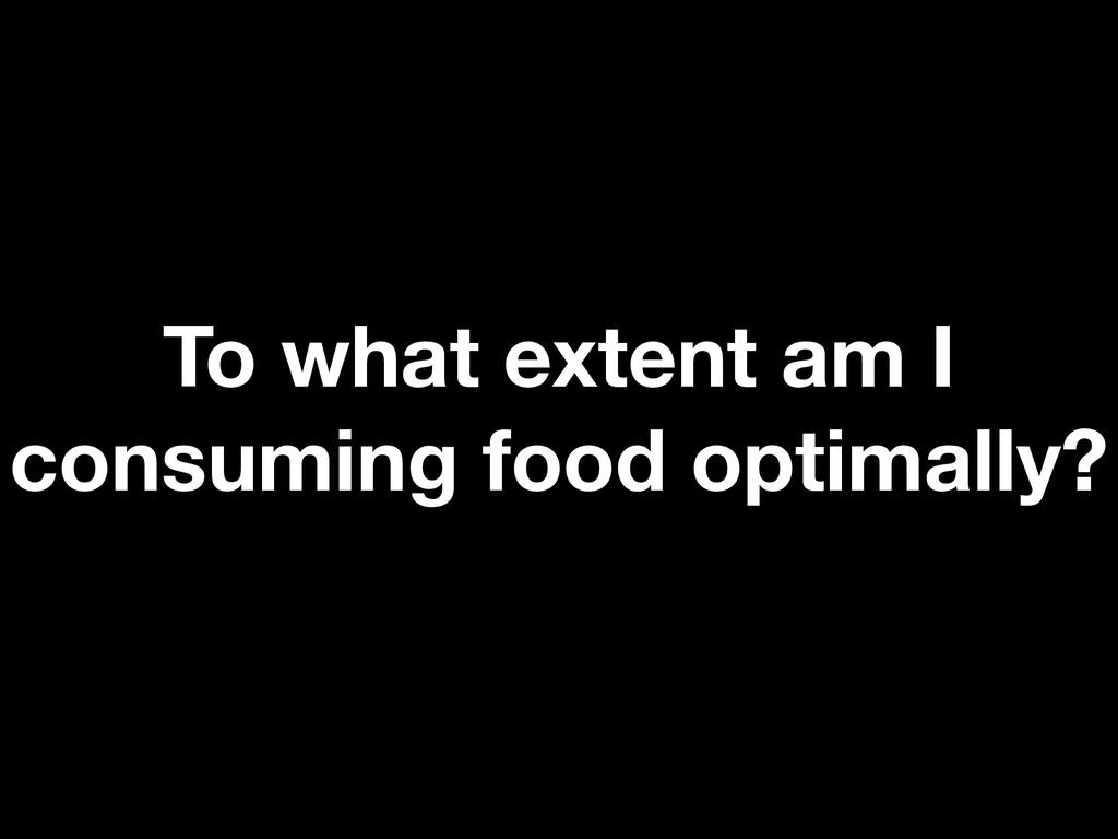 To what extent am I consuming food optimally?