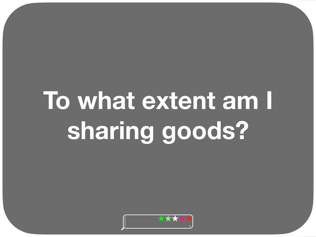 To what extent am I sharing goods? Ç Ç Ç Ç