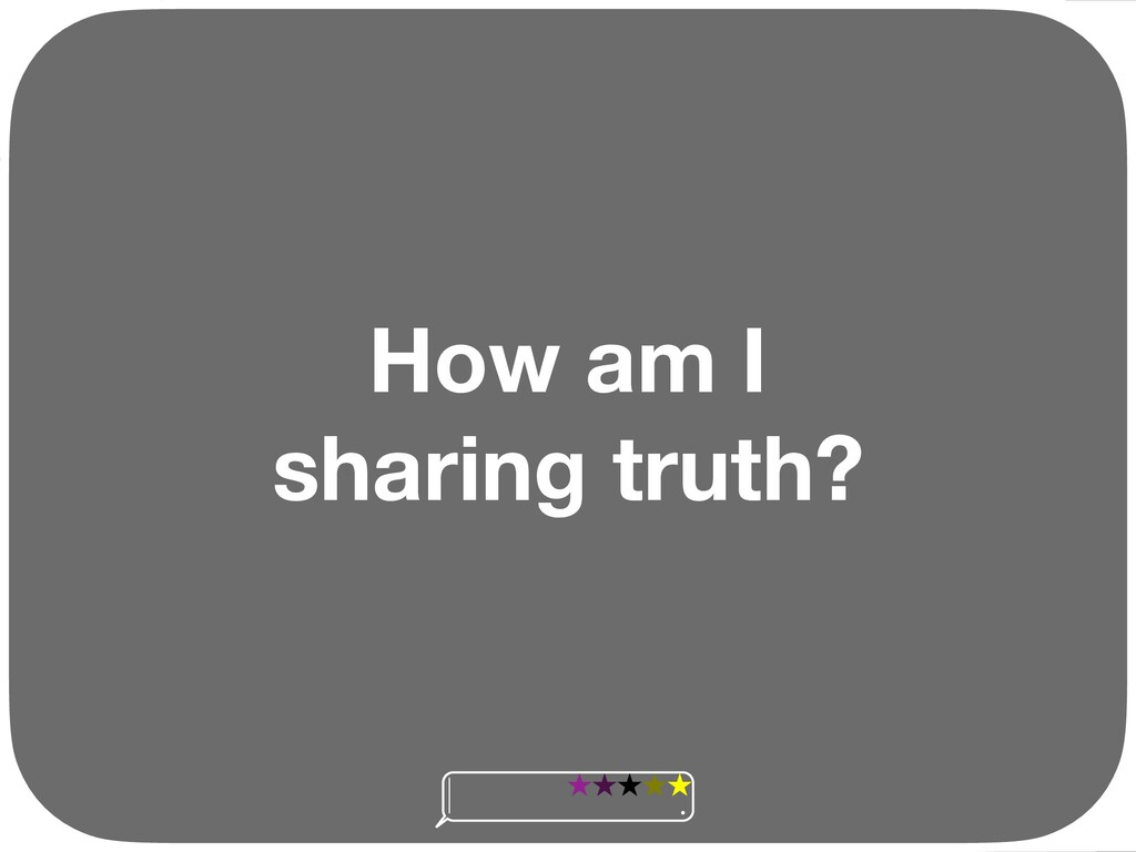 How am I sharing truth? Ç Ç Ç Ç