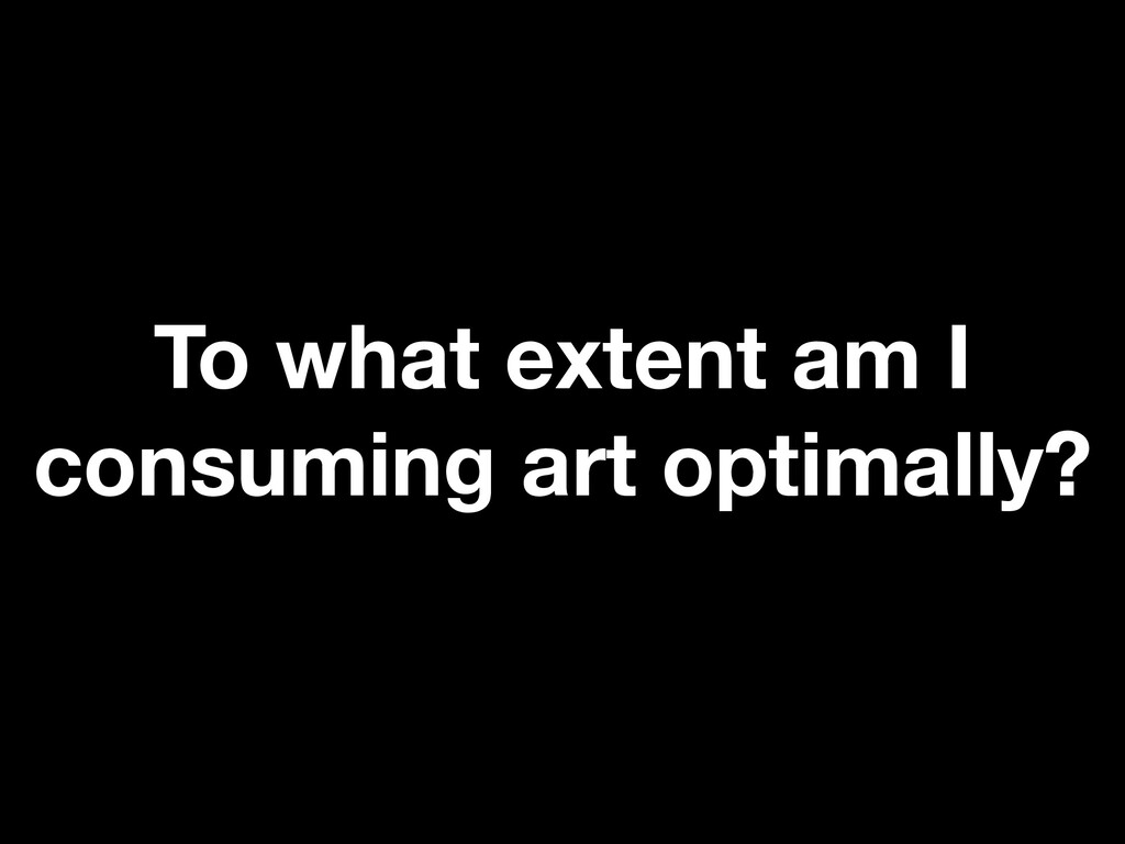 To what extent am I consuming art optimally?