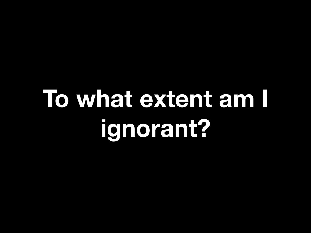 To what extent am I ignorant?