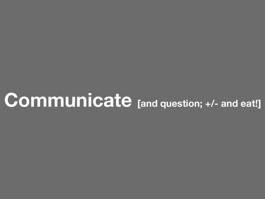 Communicate [and question; +/- and eat!]