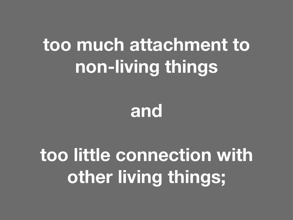too much attachment to non-living things and to...