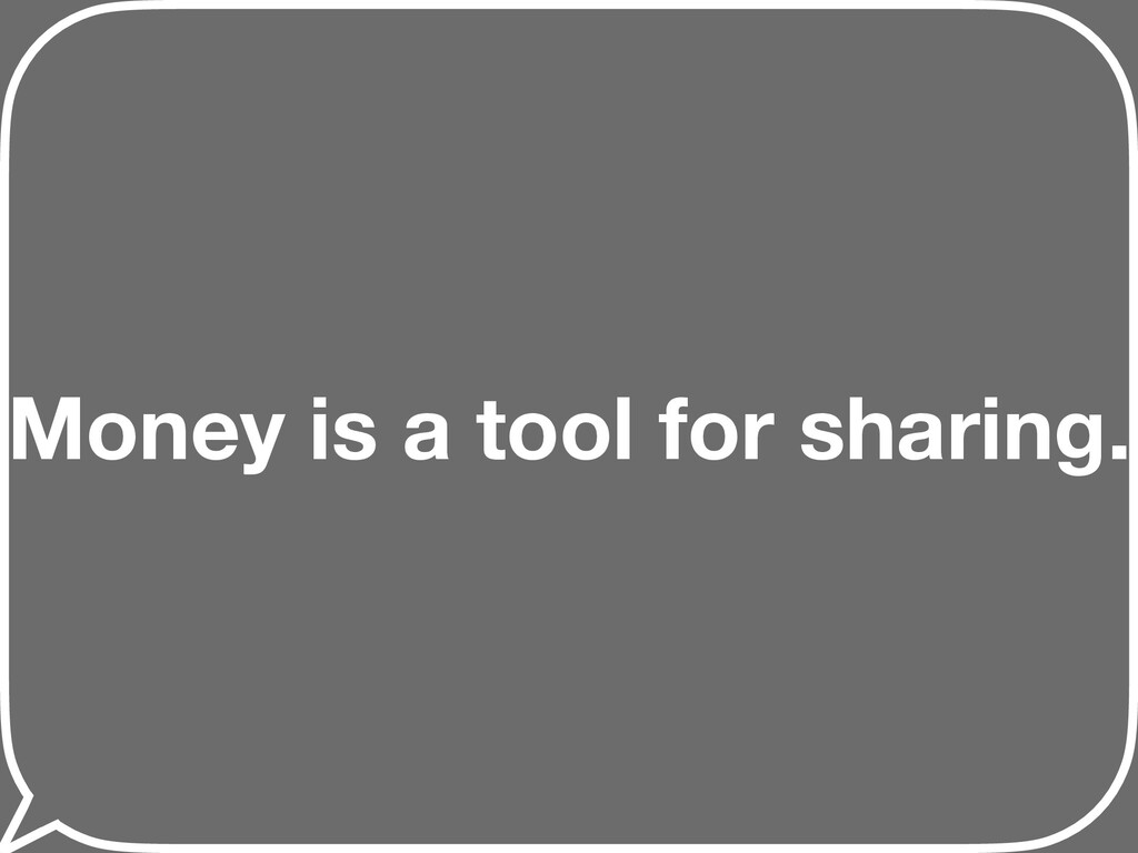Money is a tool for sharing.