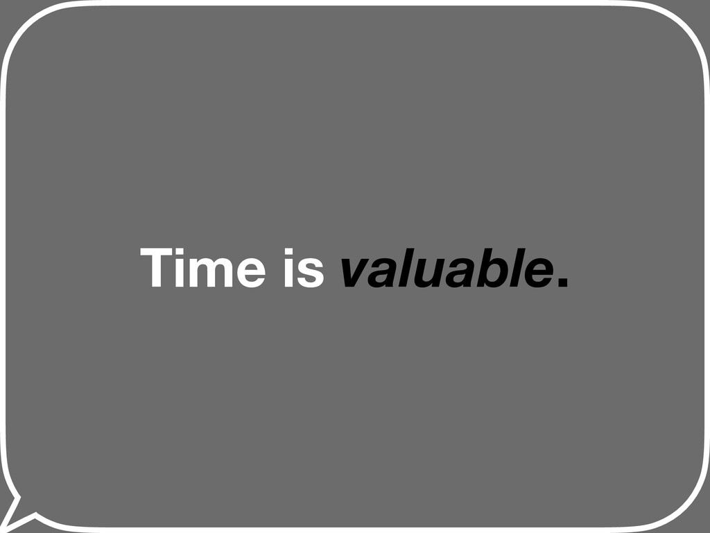 Time is valuable.