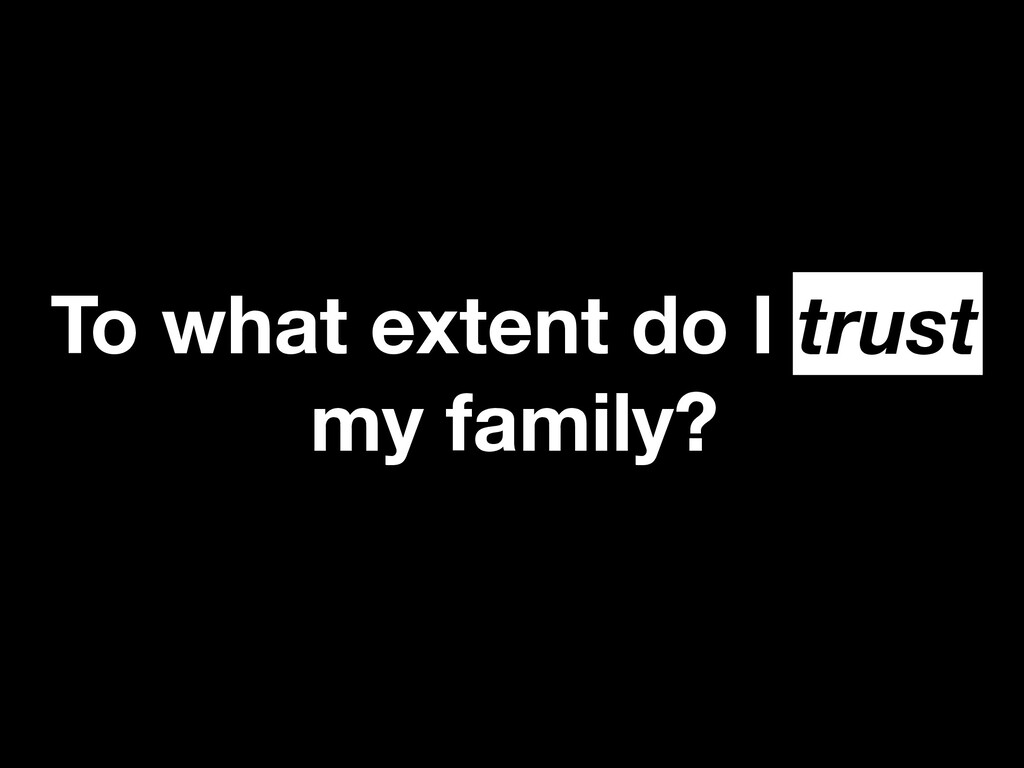 To what extent do I trust my family? trust