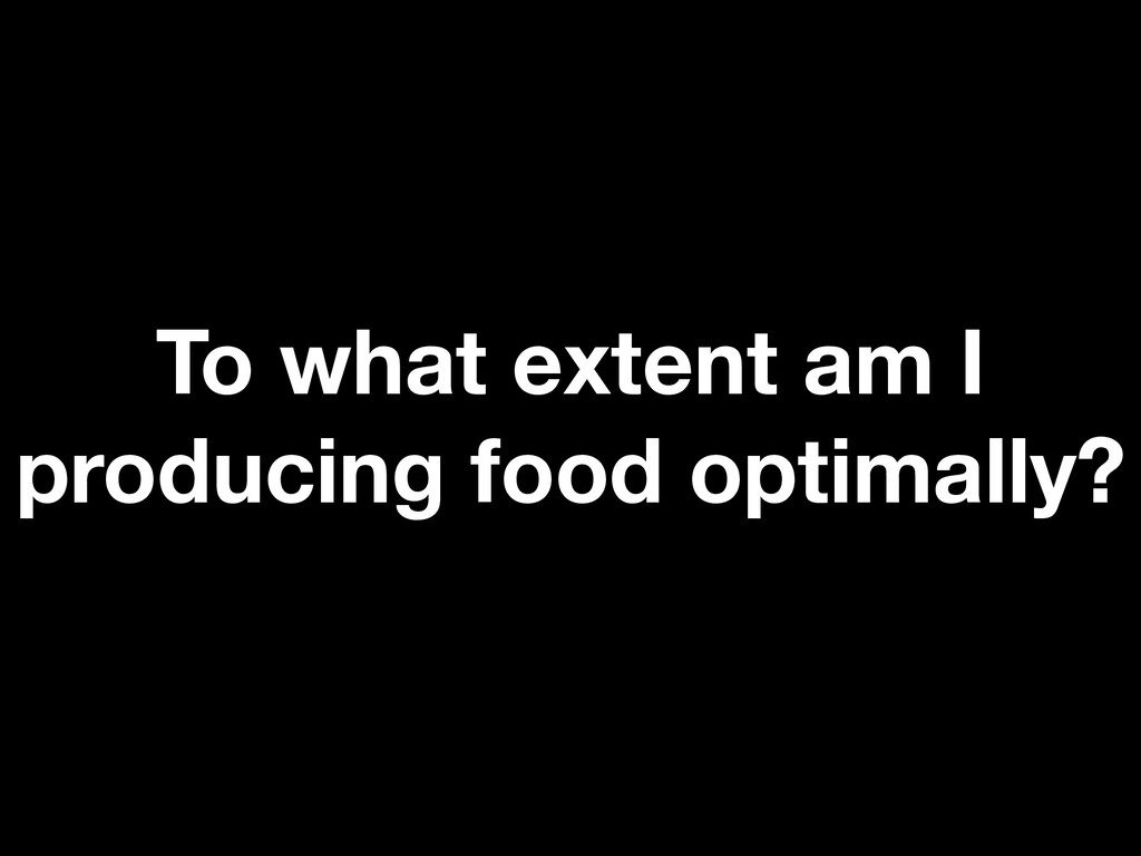 To what extent am I producing food optimally?