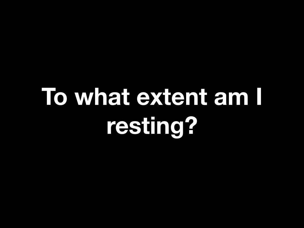 To what extent am I resting?