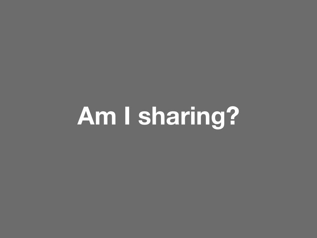 Am I sharing?