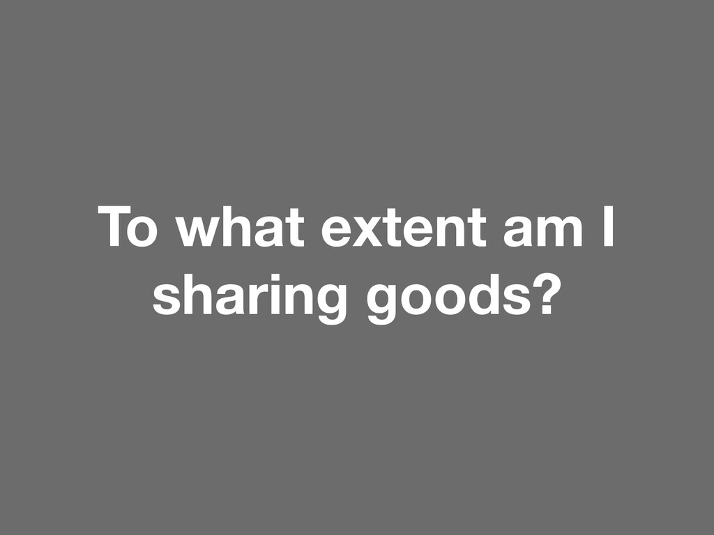 To what extent am I sharing goods?