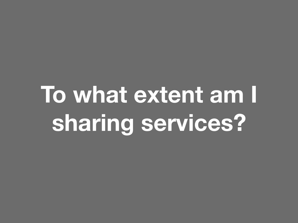 To what extent am I sharing services?