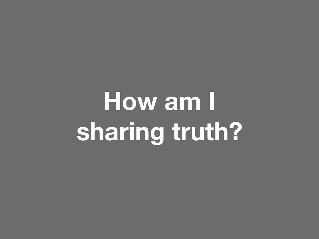 How am I sharing truth?