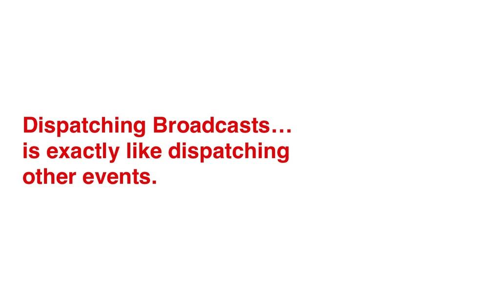 Dispatching Broadcasts… is exactly like dispatc...