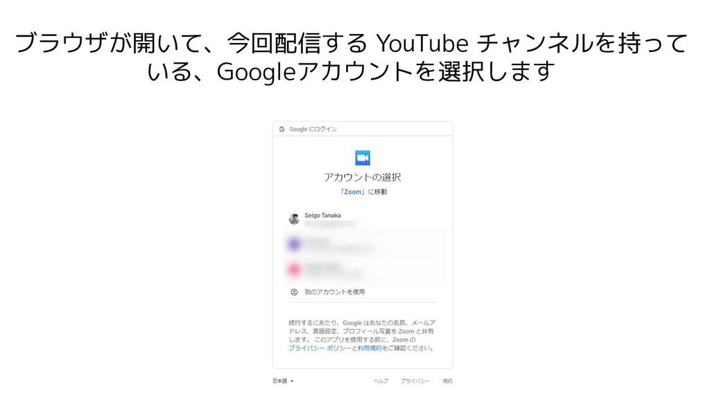ブラウザが開いて、今回配信する YouTube チャンネルを持って いる、Googleアカウン...