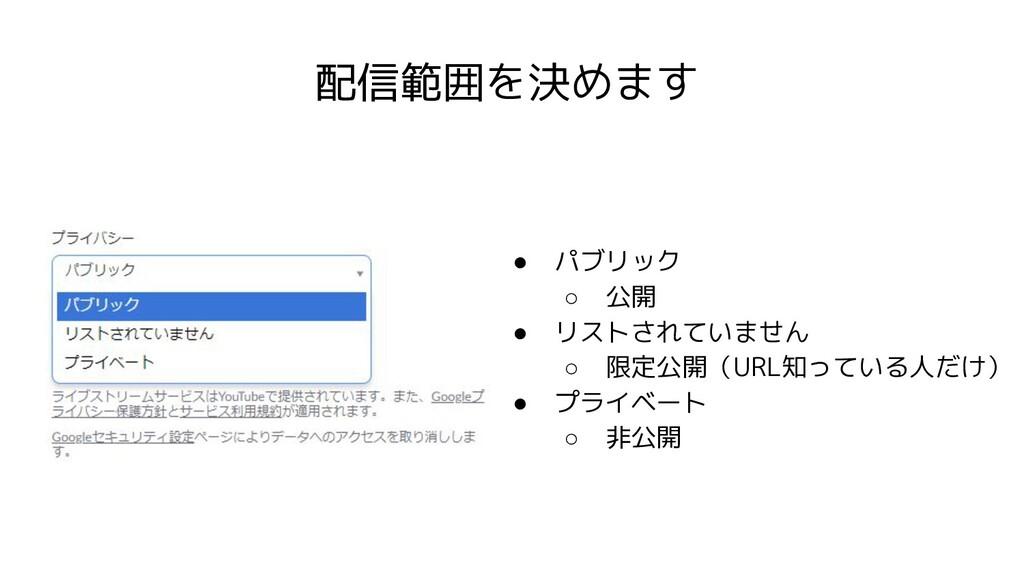 配信範囲を決めます ● パブリック ○ 公開 ● リストされていません ○ 限定公開(URL知...