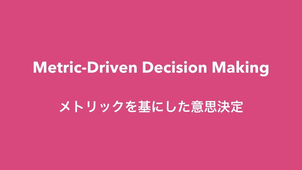Metric-Driven Decision Making ϝτϦοΫΛجʹͨ͠ҙࢥܾఆ