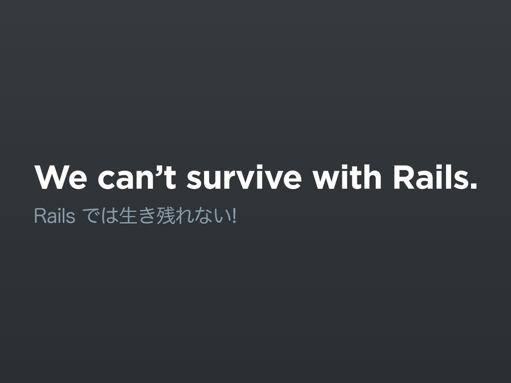 We can't survive with Rails. 3BJMTͰੜ͖Εͳ͍
