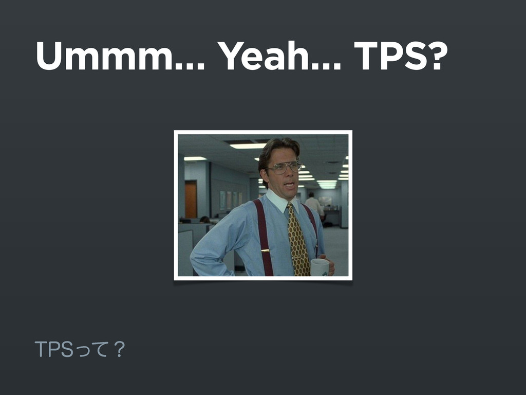Ummm… Yeah… TPS? 514ͬͯʁ
