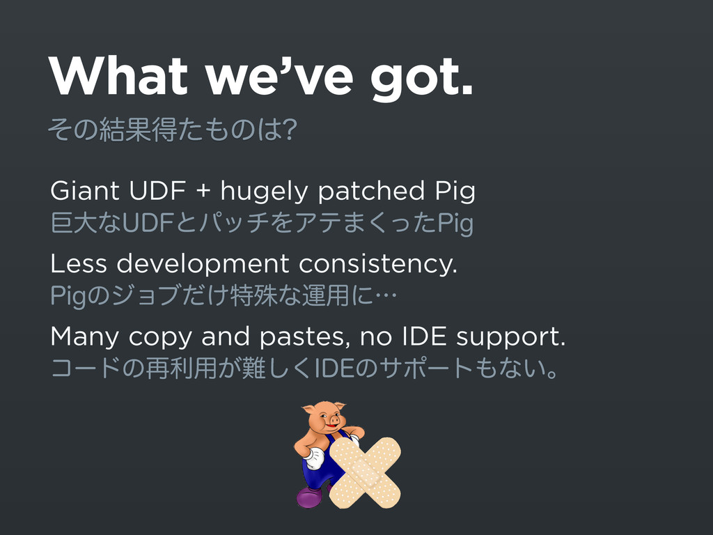 What we've got. Giant UDF + hugely patched Pig ...
