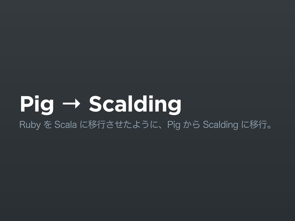 Pig → Scalding 3VCZΛ4DBMBʹҠߦͤͨ͞Α͏ʹɺ1JH͔Β4D...