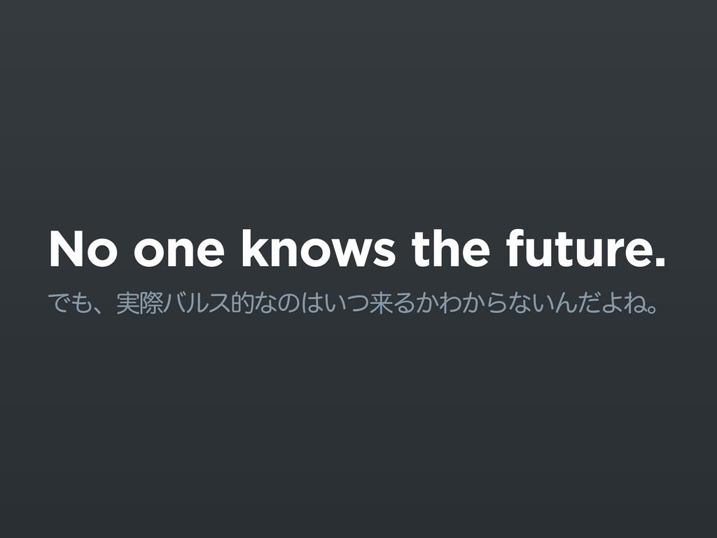 No one knows the future. Ͱɺ࣮ࡍόϧεతͳͷ͍ͭདྷΔ͔Θ͔Βͳ͍...