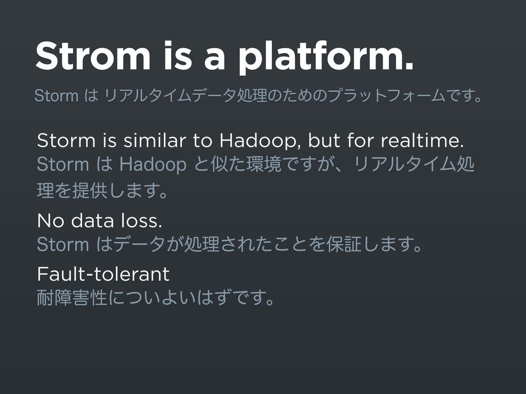 Strom is a platform. Storm is similar to Hadoop...