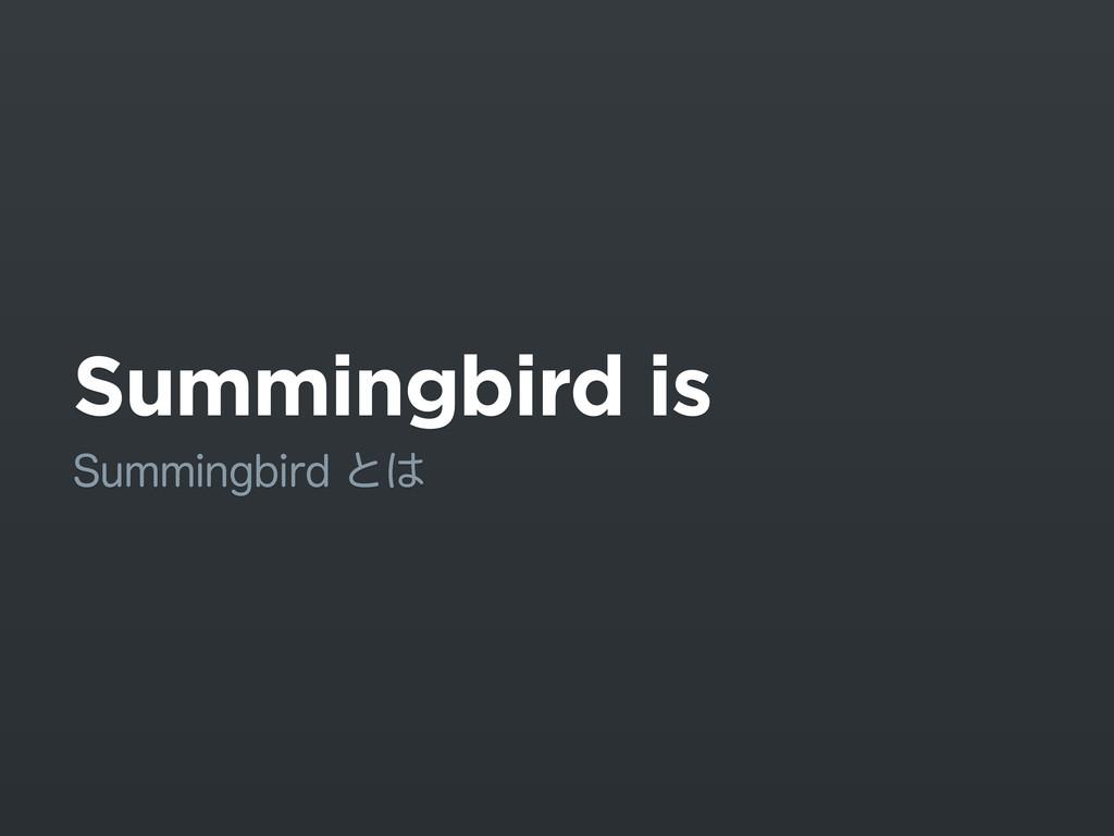 Summingbird is 4VNNJOHCJSEͱ