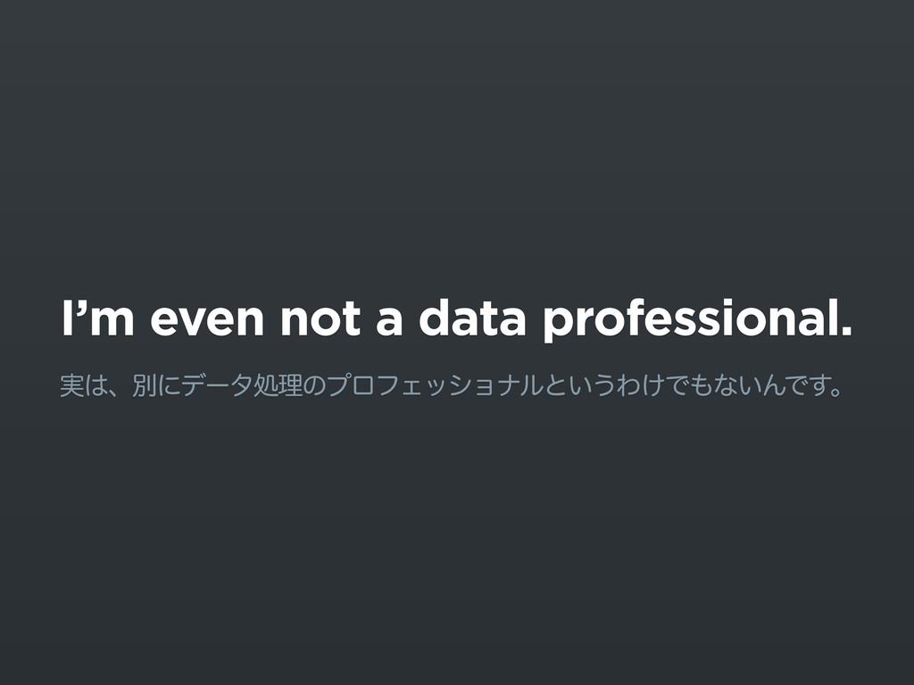 I'm even not a data professional. ࣮ɺผʹσʔλॲཧͷϓϩ...