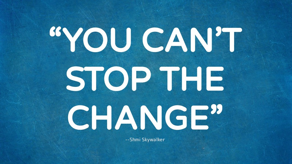 """YOU CAN'T STOP THE CHANGE"" --Shmi Skywalker"