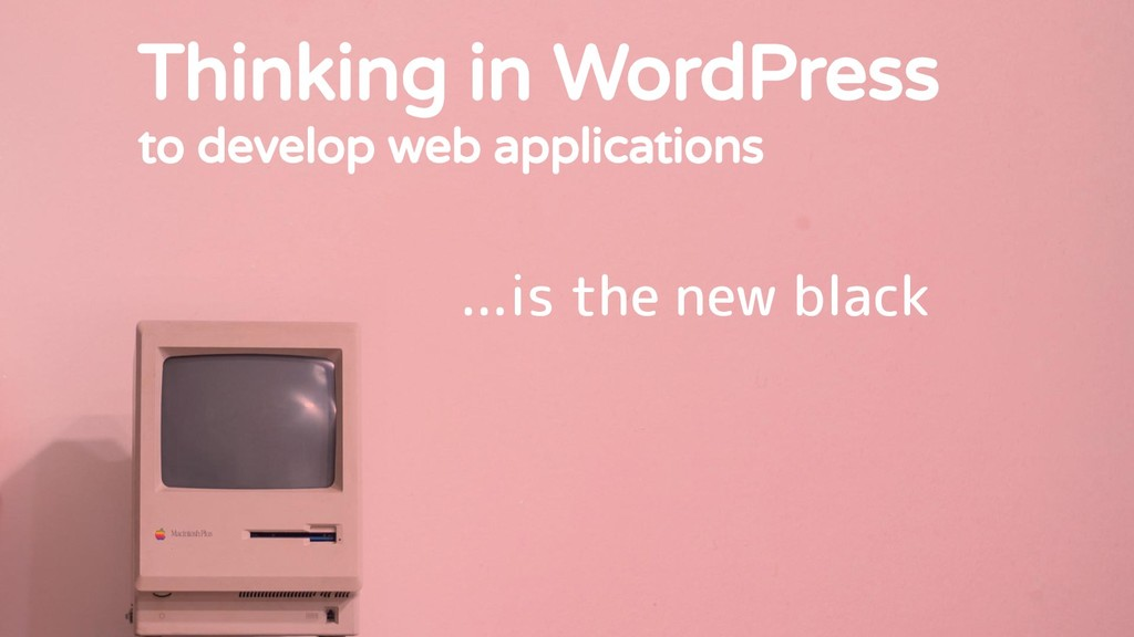 Thinking in WordPress to develop web applicatio...