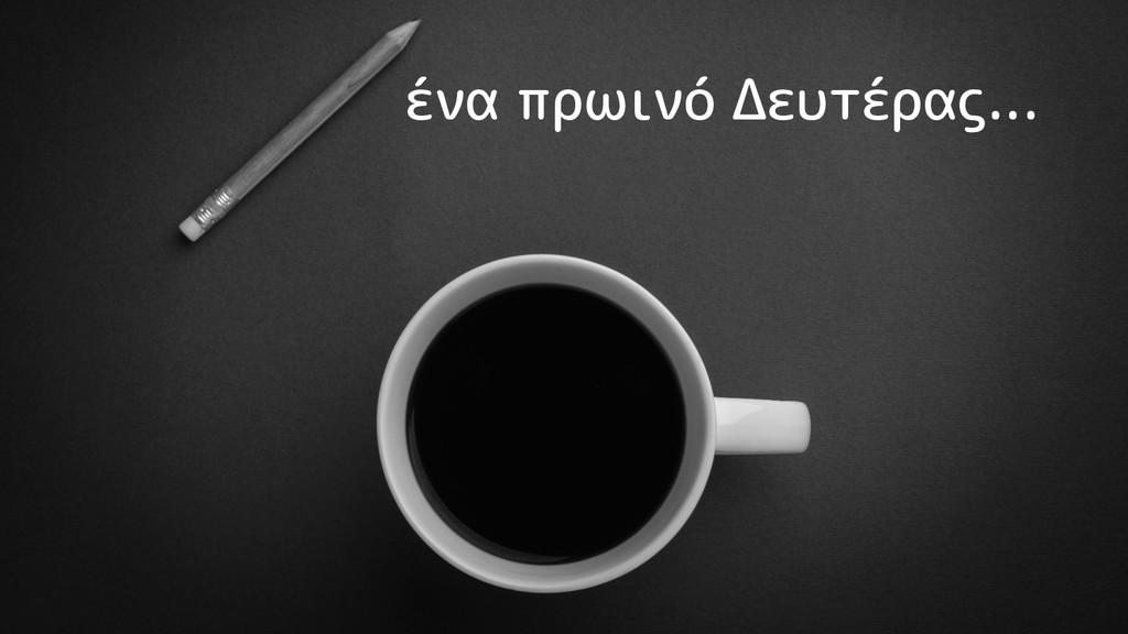 ένα πρωινό Δευτέρας...