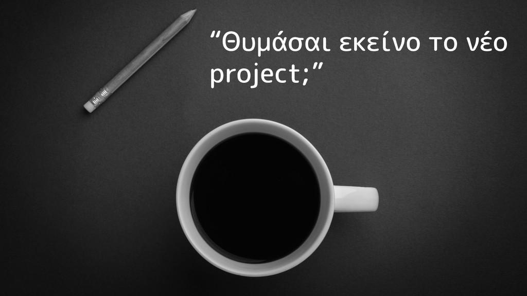 """""""Θυμάσαι εκείνο το νέο project;"""""""