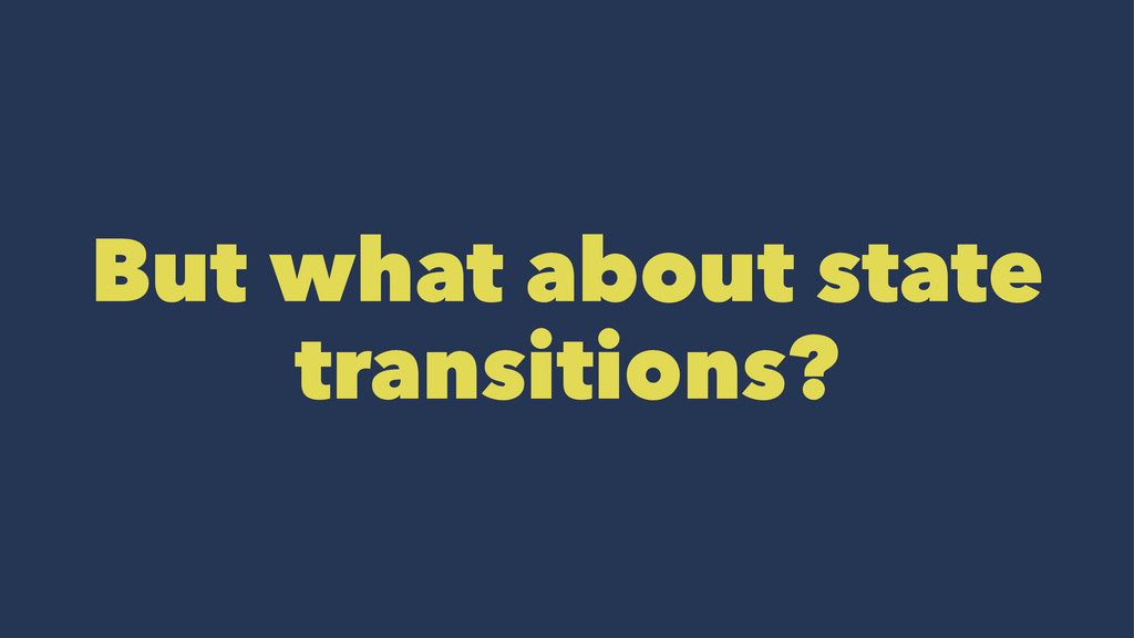 But what about state transitions?