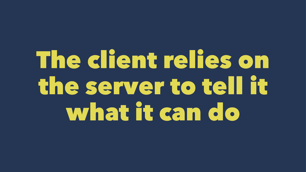 The client relies on the server to tell it what...