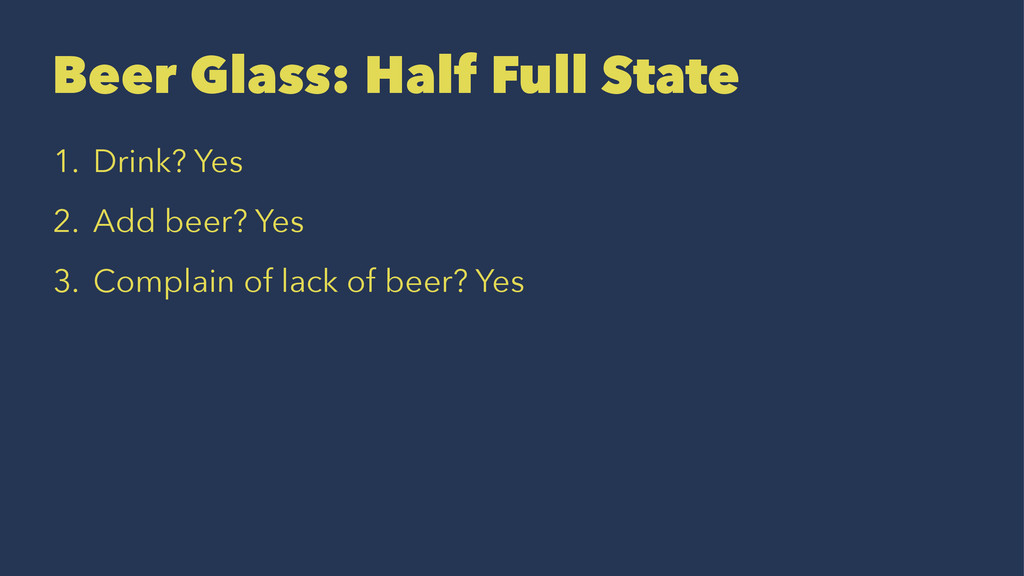 Beer Glass: Half Full State 1. Drink? Yes 2. Ad...