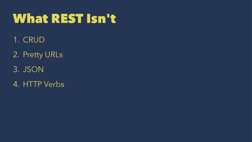 What REST Isn't 1. CRUD 2. Pretty URLs 3. JSON ...