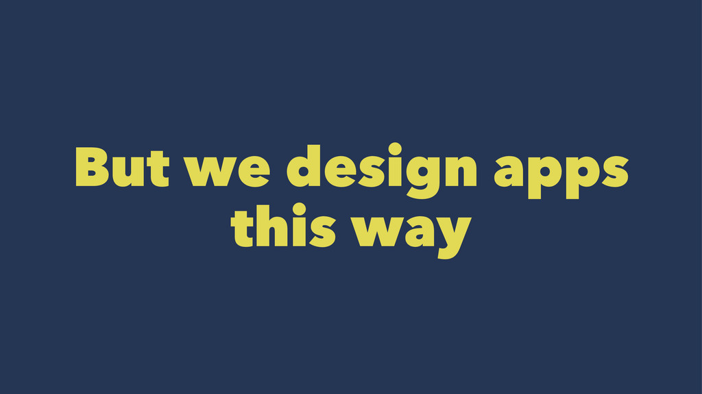 But we design apps this way