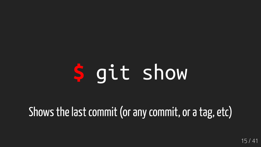 15 / 41 $ git show Shows the last commit (or an...