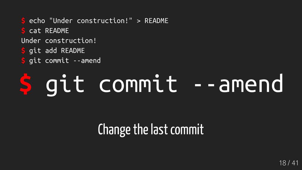 18 / 41 $ git commit --amend Change the last co...