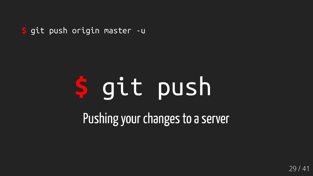 29 / 41 $ git push Pushing your changes to a se...