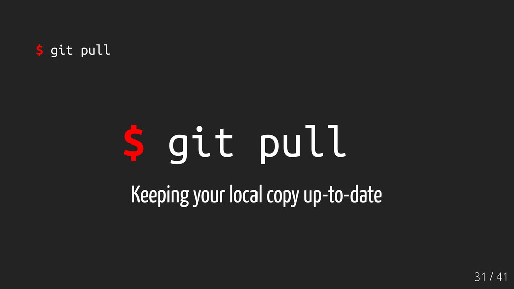31 / 41 $ git pull Keeping your local copy up-t...