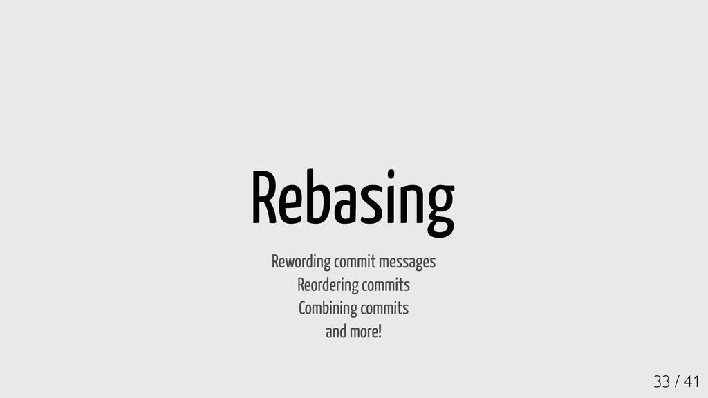 33 / 41 Rebasing Rewording commit messages Reor...