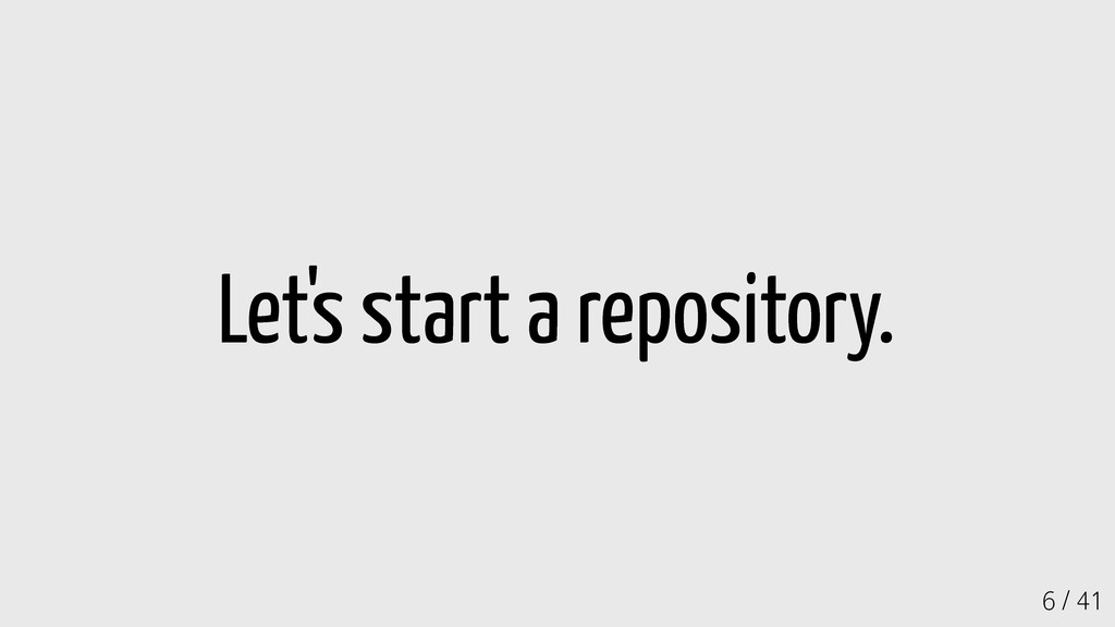 6 / 41 Let's start a repository.