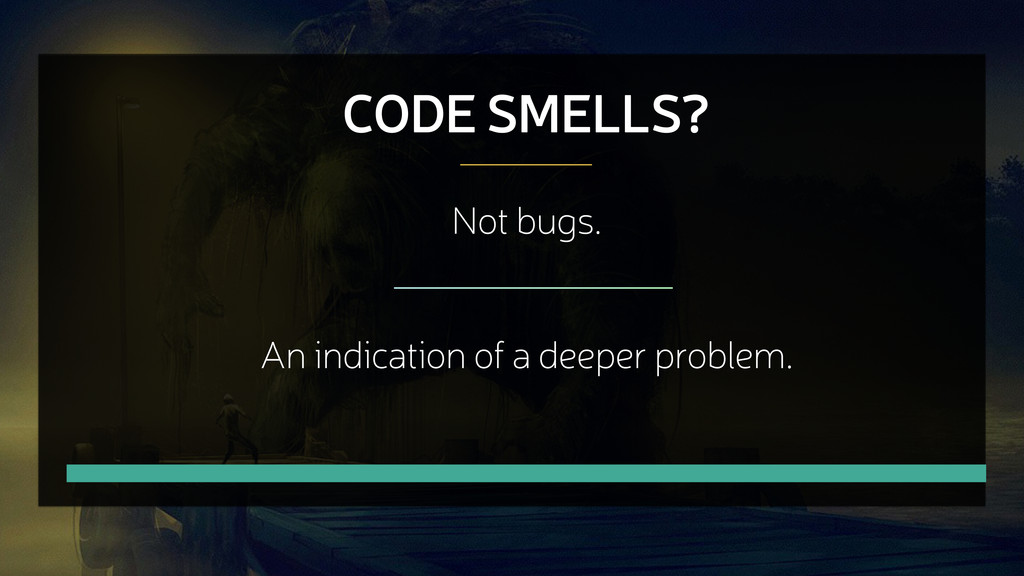 CODE SMELLS? Not bugs. An indication of a deepe...