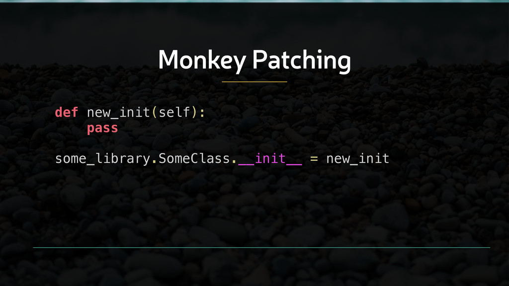 Monkey Patching def new_init(self): pass ! some...
