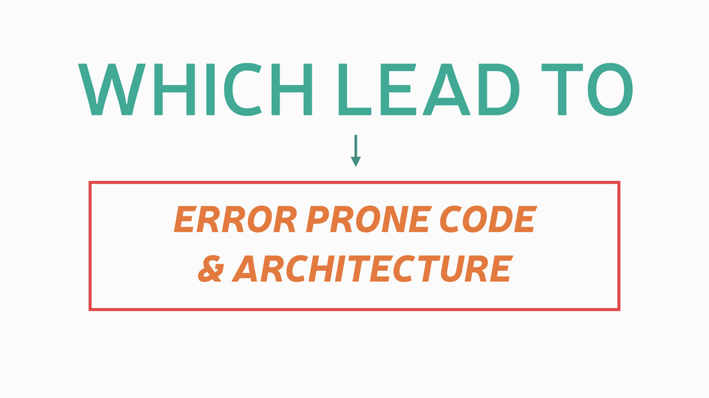 WHICH LEAD TO ERROR PRONE CODE & ARCHITECTURE