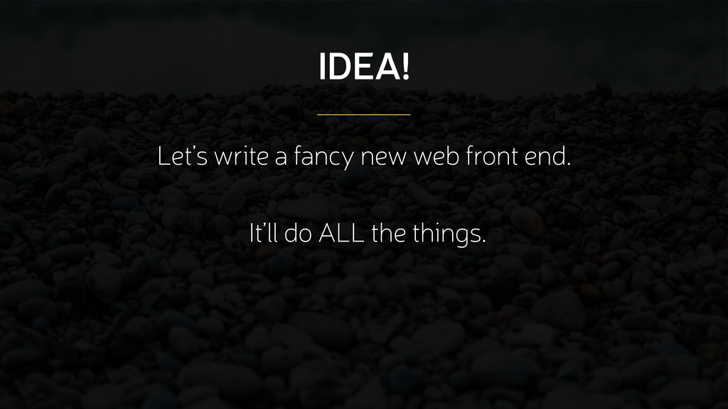 IDEA! Let's write a fancy new web front end. It...
