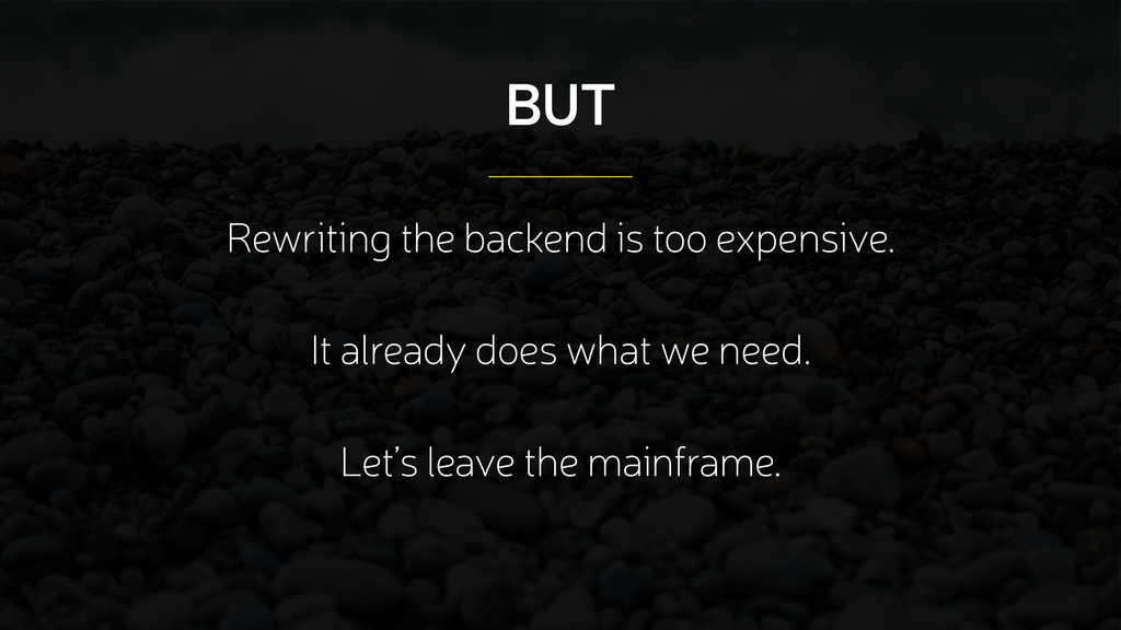 BUT Rewriting the backend is too expensive. ! I...