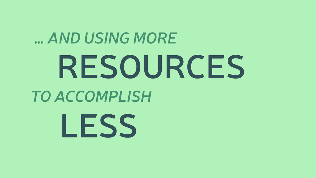 … AND USING MORE TO ACCOMPLISH RESOURCES LESS